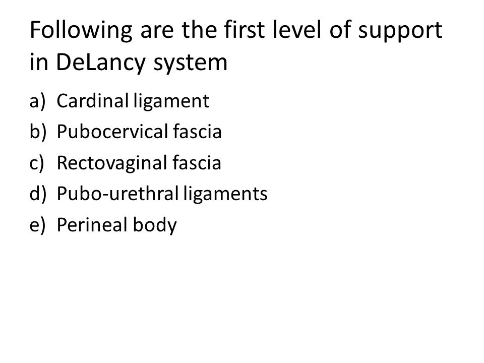 Following are the first level of support in DeLancy system a)Cardinal ligament b)Pubocervical fascia c)Rectovaginal fascia d)Pubo-urethral ligaments e