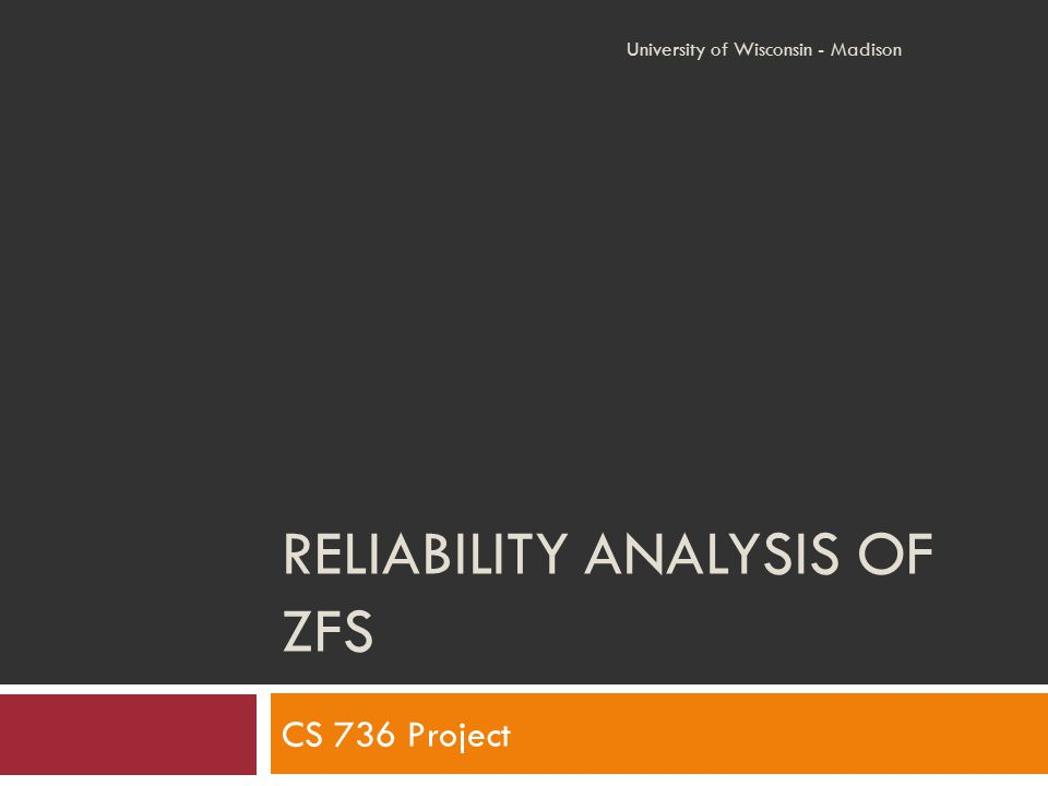 RELIABILITY ANALYSIS OF ZFS CS 736 Project University of Wisconsin - Madison