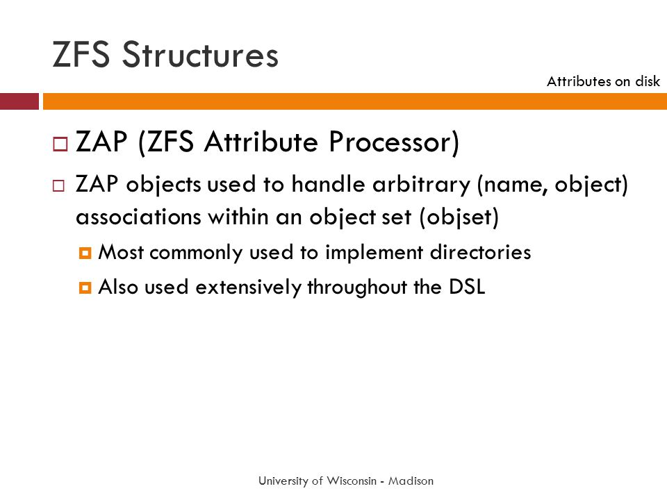 ZFS Structures University of Wisconsin - Madison  ZAP (ZFS Attribute Processor)  ZAP objects used to handle arbitrary (name, object) associations wi