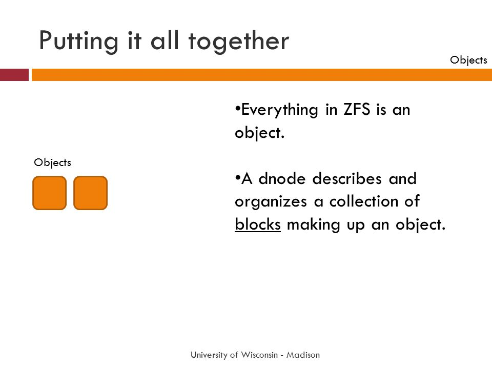 Putting it all together University of Wisconsin - Madison Everything in ZFS is an object. A dnode describes and organizes a collection of blocks makin