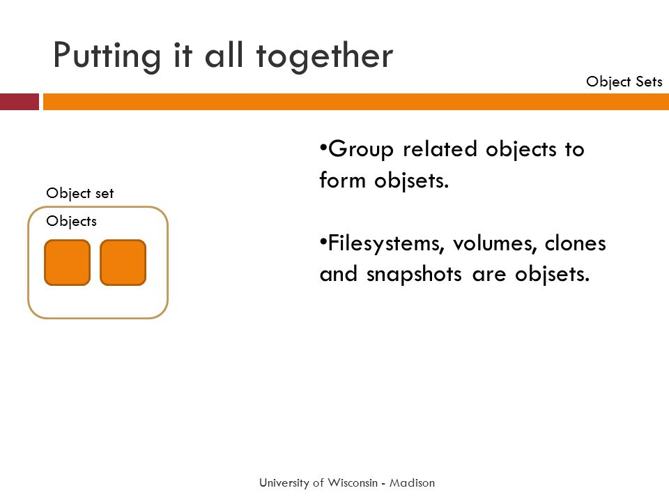 Putting it all together University of Wisconsin - Madison Group related objects to form objsets. Filesystems, volumes, clones and snapshots are objset