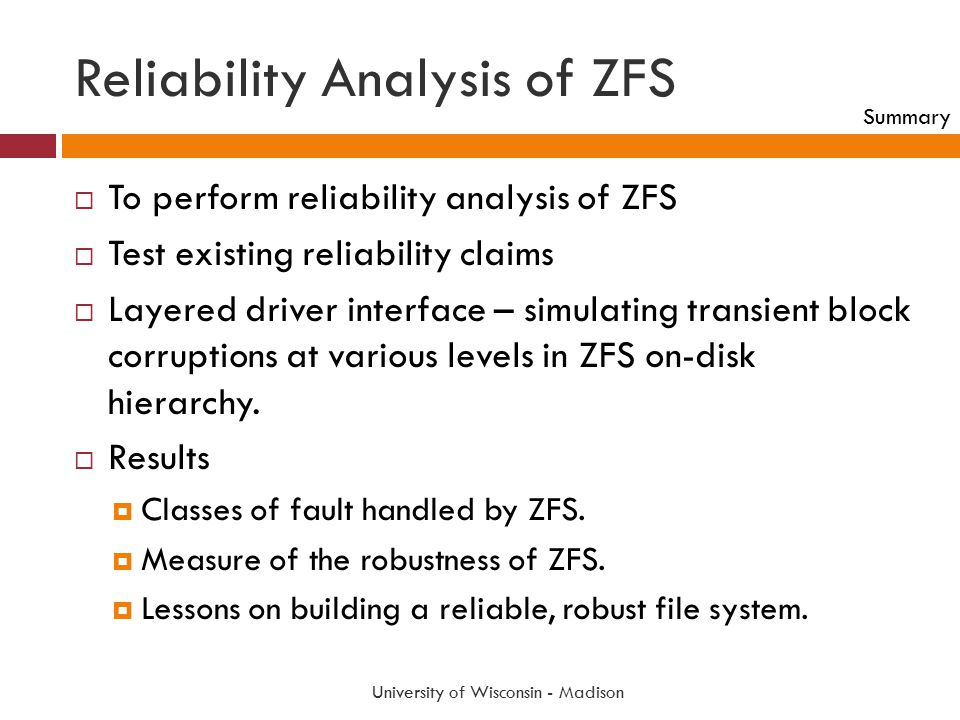Reliability Analysis of ZFS University of Wisconsin - Madison  To perform reliability analysis of ZFS  Test existing reliability claims  Layered dr