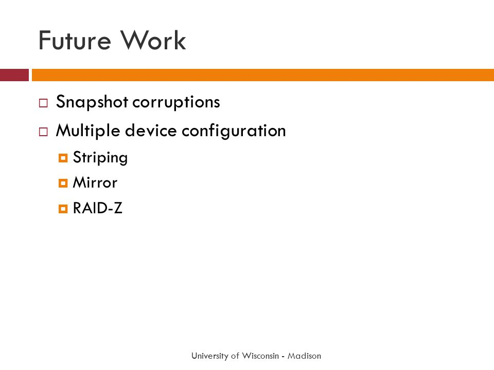 Future Work  Snapshot corruptions  Multiple device configuration  Striping  Mirror  RAID-Z University of Wisconsin - Madison
