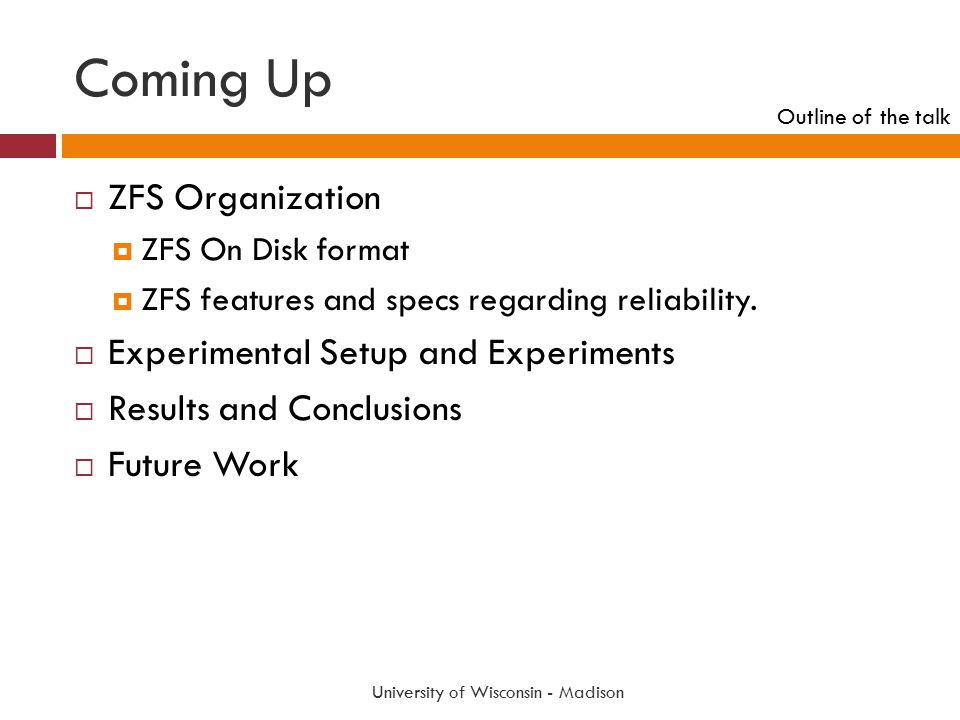 Coming Up University of Wisconsin - Madison  ZFS Organization  ZFS On Disk format  ZFS features and specs regarding reliability.  Experimental Set