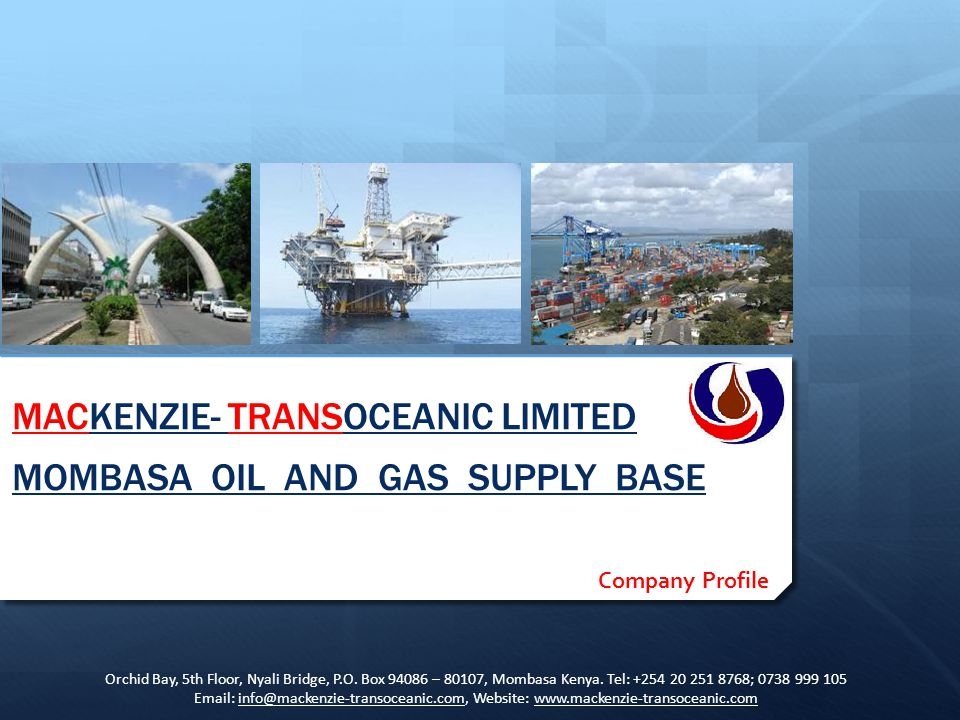 MACKENZIE- TRANSOCEANIC LIMITED MOMBASA OIL AND GAS SUPPLY BASE Company Profile Orchid Bay, 5th Floor, Nyali Bridge, P.O. Box 94086 – 80107, Mombasa K