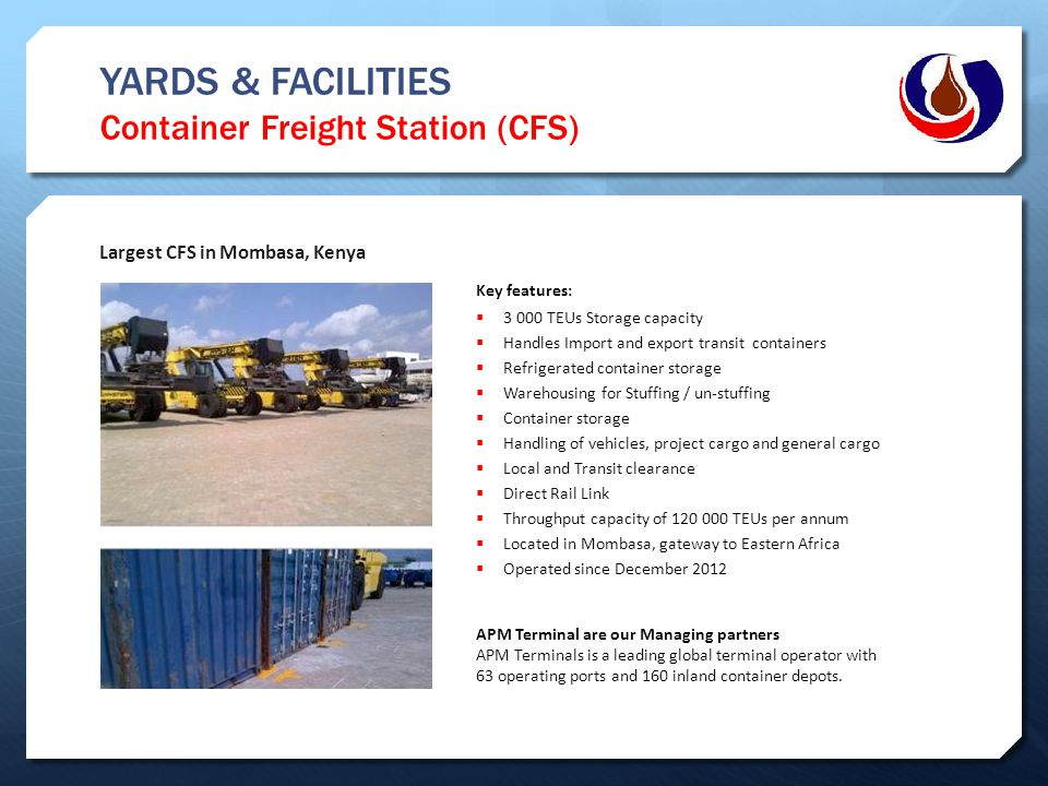 YARDS & FACILITIES Container Freight Station (CFS) Largest CFS in Mombasa, Kenya Key features:  3 000 TEUs Storage capacity  Handles Import and expo
