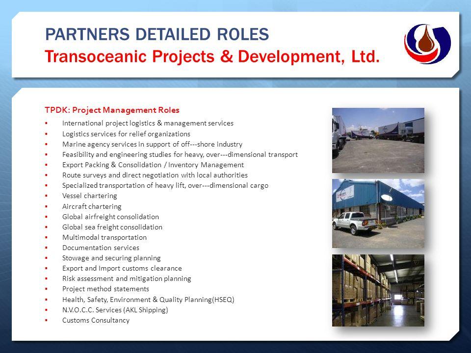 PARTNERS DETAILED ROLES Transoceanic Projects & Development, Ltd. TPDK: Project Management Roles  International project logistics & management servic
