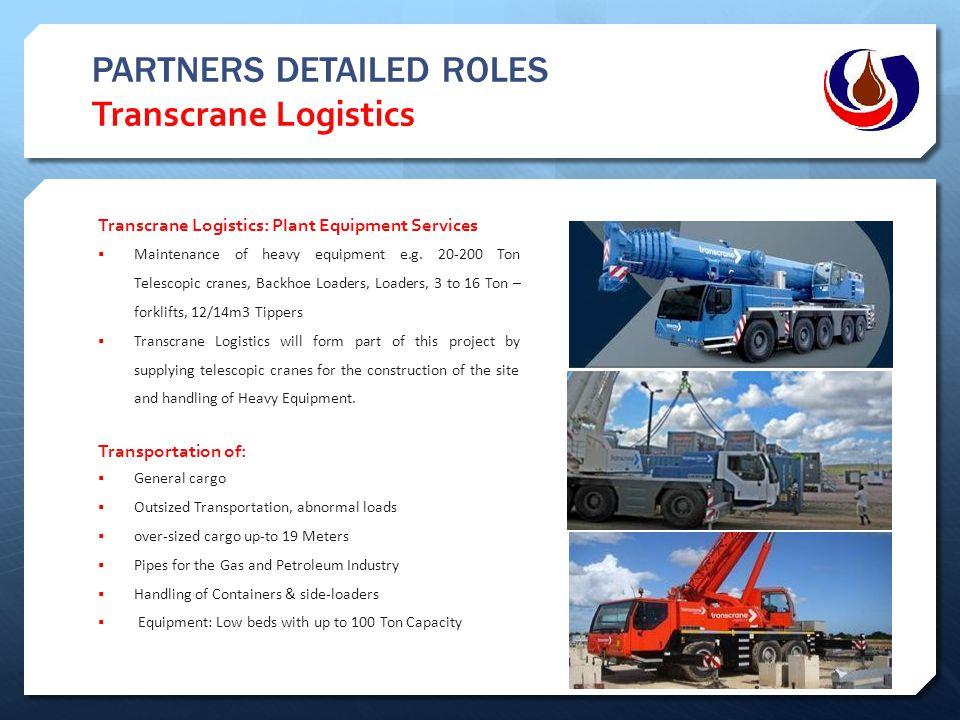 PARTNERS DETAILED ROLES Transcrane Logistics Transcrane Logistics: Plant Equipment Services  Maintenance of heavy equipment e.g. 20-200 Ton Telescopi