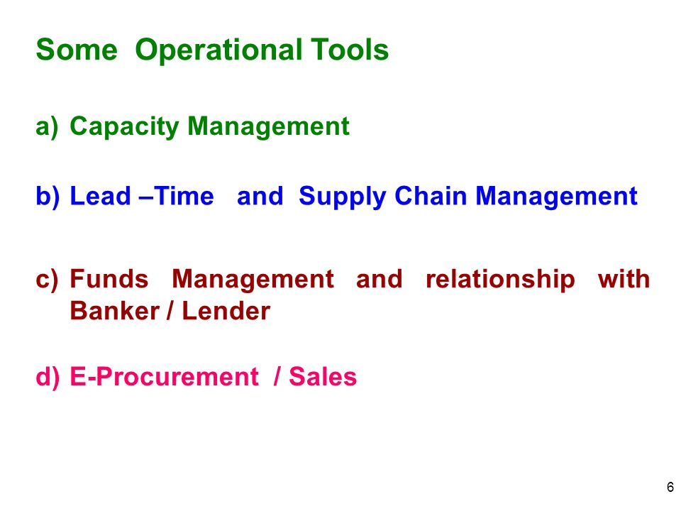 6 Some Operational Tools a)Capacity Management b)Lead –Time and Supply Chain Management c)Funds Management and relationship with Banker / Lender d)E-P