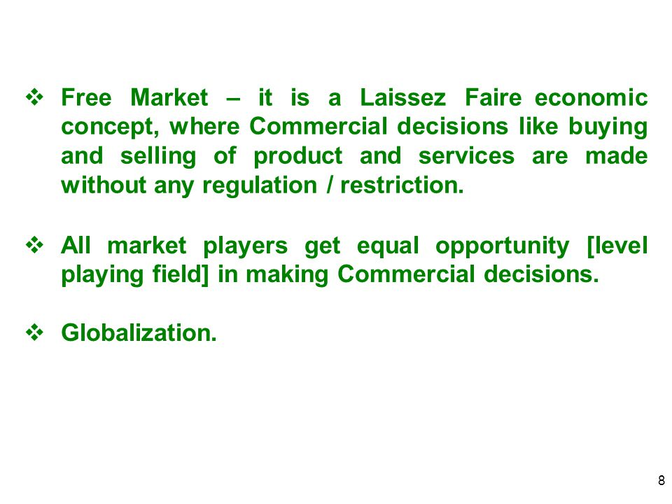 8  Free Market – it is a Laissez Faire economic concept, where Commercial decisions like buying and selling of product and services are made without any regulation / restriction.