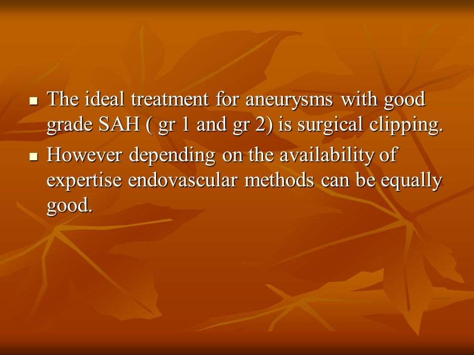 The ideal treatment for aneurysms with good grade SAH ( gr 1 and gr 2) is surgical clipping. The ideal treatment for aneurysms with good grade SAH ( g