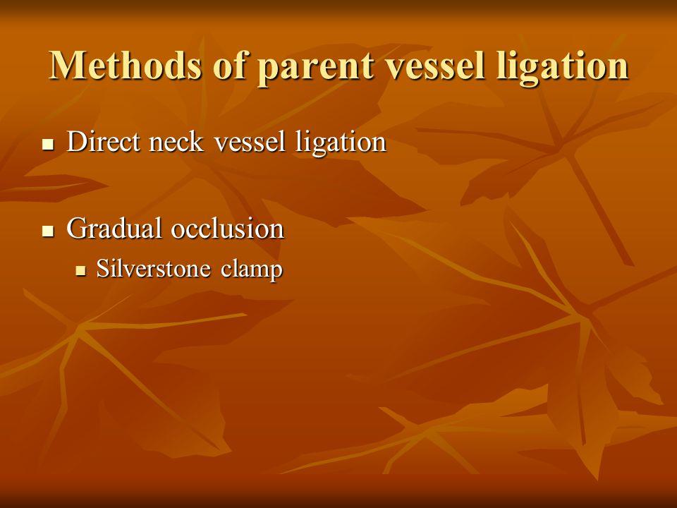 Methods of parent vessel ligation Direct neck vessel ligation Direct neck vessel ligation Gradual occlusion Gradual occlusion Silverstone clamp Silver