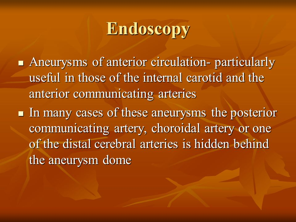 Endoscopy Aneurysms of anterior circulation- particularly useful in those of the internal carotid and the anterior communicating arteries Aneurysms of