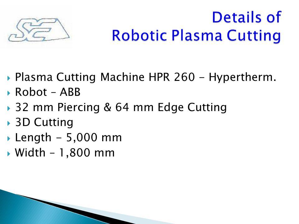  Plasma Cutting Machine HPR 260 - Hypertherm.  Robot – ABB  32 mm Piercing & 64 mm Edge Cutting  3D Cutting  Length - 5,000 mm  Width – 1,800 mm