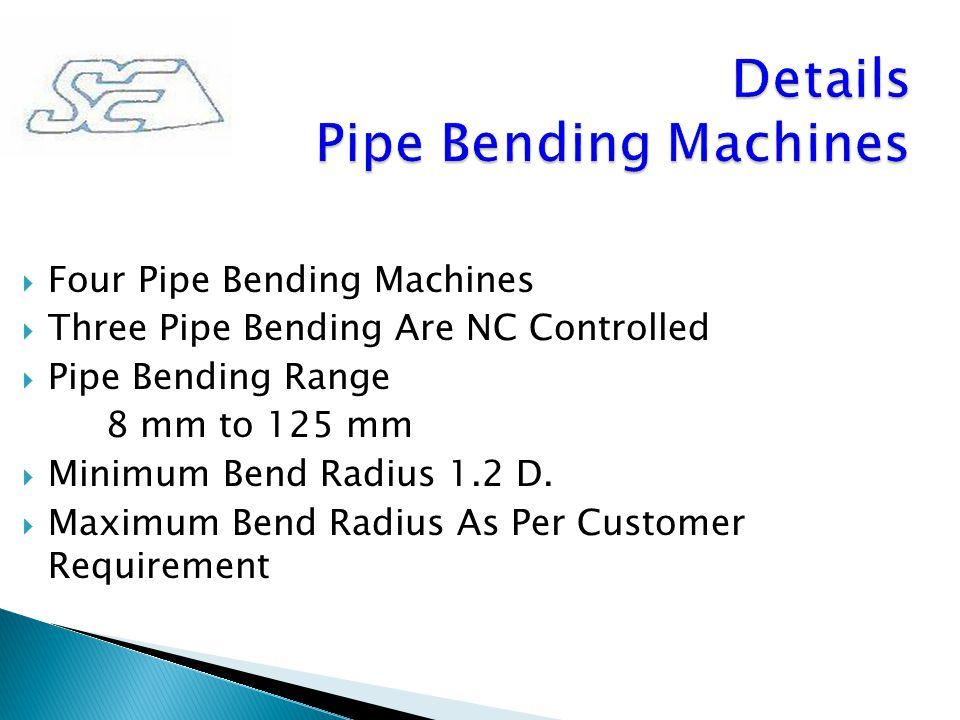  Four Pipe Bending Machines  Three Pipe Bending Are NC Controlled  Pipe Bending Range 8 mm to 125 mm  Minimum Bend Radius 1.2 D.  Maximum Bend Ra