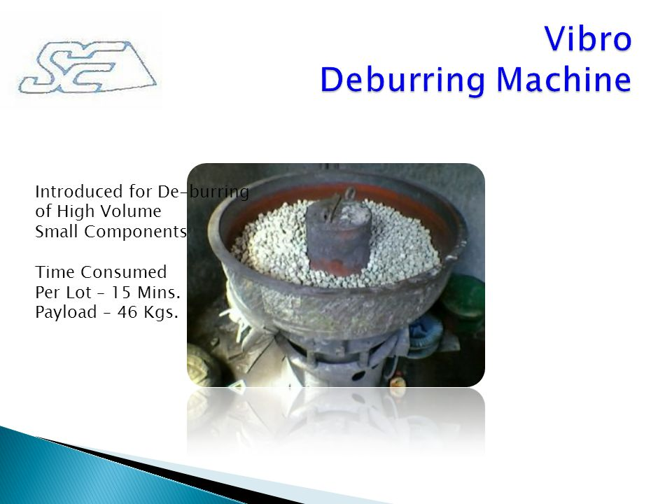 Introduced for De-burring of High Volume Small Components Time Consumed Per Lot – 15 Mins. Payload – 46 Kgs.