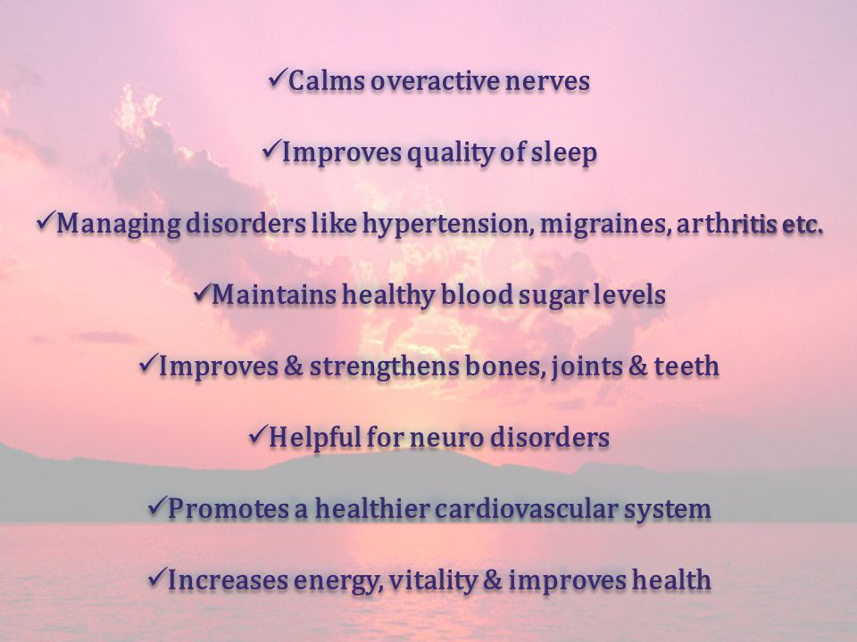 Calms overactive nerves Calms overactive nerves Improves quality of sleep Improves quality of sleep Managing disorders like hypertension, migraines, a