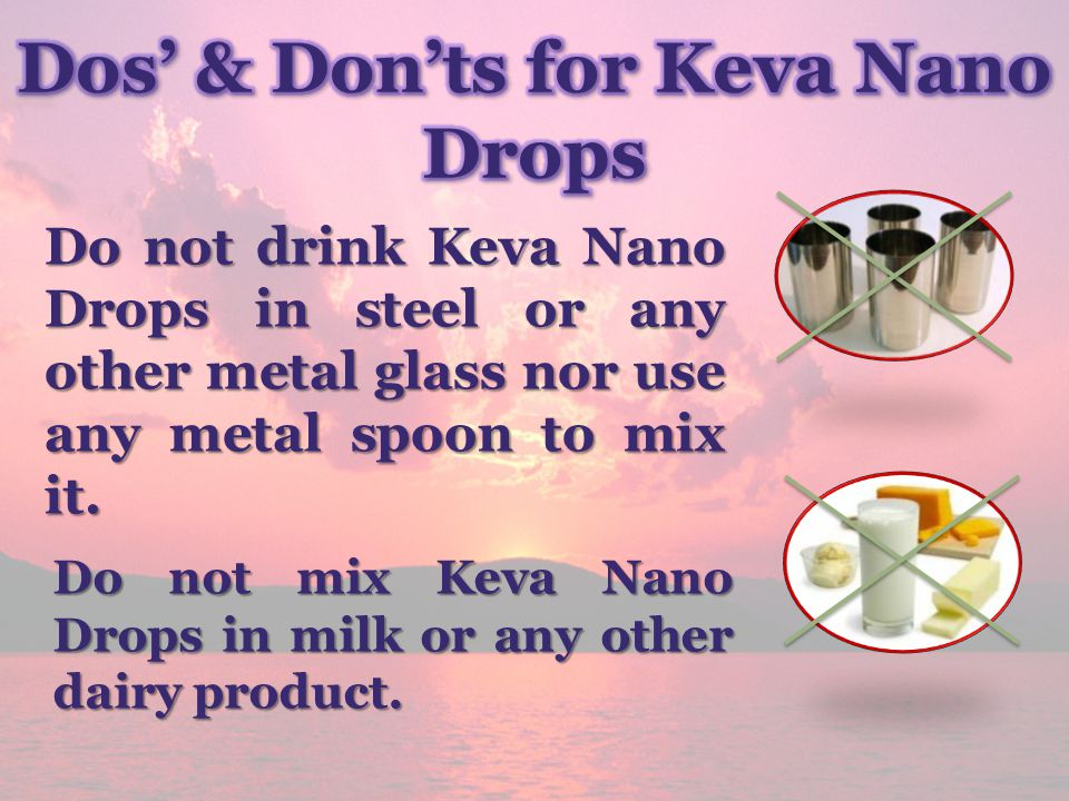 Do not drink Keva Nano Drops in steel or any other metal glass nor use any metal spoon to mix it. Do not mix Keva Nano Drops in milk or any other dair