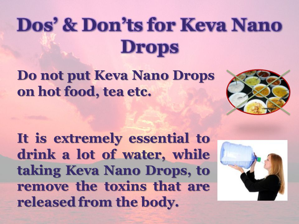 Do not put Keva Nano Drops on hot food, tea etc. It is extremely essential to drink a lot of water, while taking Keva Nano Drops, to remove the toxins