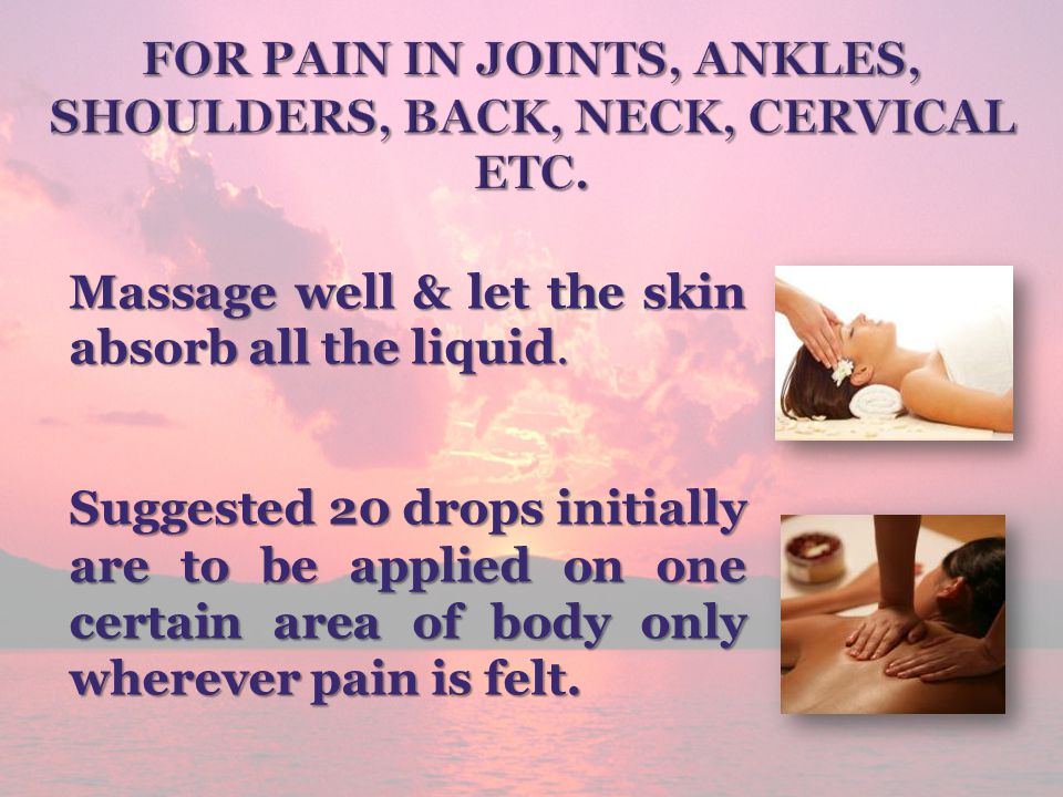 Massage well & let the skin absorb all the liquid. Suggested 20 drops initially are to be applied on one certain area of body only wherever pain is fe