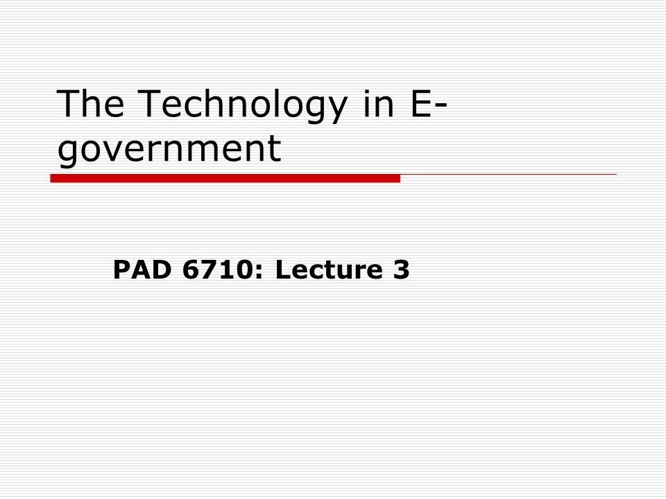 The Technology in E- government PAD 6710: Lecture 3