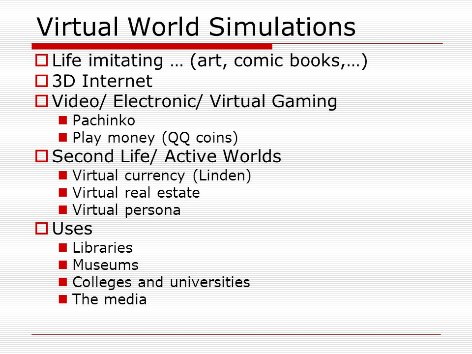 Virtual World Simulations  Life imitating … (art, comic books,…)  3D Internet  Video/ Electronic/ Virtual Gaming Pachinko Play money (QQ coins)  Second Life/ Active Worlds Virtual currency (Linden) Virtual real estate Virtual persona  Uses Libraries Museums Colleges and universities The media