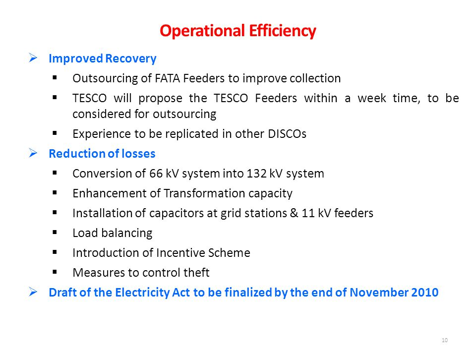 10  Improved Recovery  Outsourcing of FATA Feeders to improve collection  TESCO will propose the TESCO Feeders within a week time, to be considered for outsourcing  Experience to be replicated in other DISCOs  Reduction of losses  Conversion of 66 kV system into 132 kV system  Enhancement of Transformation capacity  Installation of capacitors at grid stations & 11 kV feeders  Load balancing  Introduction of Incentive Scheme  Measures to control theft  Draft of the Electricity Act to be finalized by the end of November 2010 Operational Efficiency