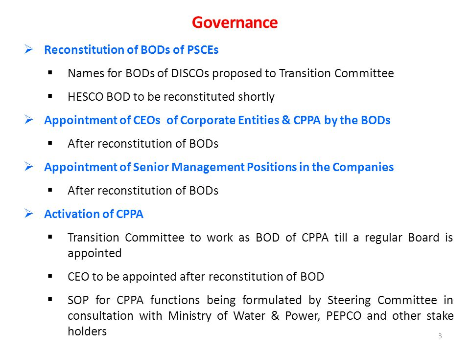 3  Reconstitution of BODs of PSCEs  Names for BODs of DISCOs proposed to Transition Committee  HESCO BOD to be reconstituted shortly  Appointment of CEOs of Corporate Entities & CPPA by the BODs  After reconstitution of BODs  Appointment of Senior Management Positions in the Companies  After reconstitution of BODs  Activation of CPPA  Transition Committee to work as BOD of CPPA till a regular Board is appointed  CEO to be appointed after reconstitution of BOD  SOP for CPPA functions being formulated by Steering Committee in consultation with Ministry of Water & Power, PEPCO and other stake holders Governance