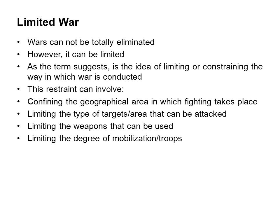 Limited War Wars can not be totally eliminated However, it can be limited As the term suggests, is the idea of limiting or constraining the way in which war is conducted This restraint can involve: Confining the geographical area in which fighting takes place Limiting the type of targets/area that can be attacked Limiting the weapons that can be used Limiting the degree of mobilization/troops