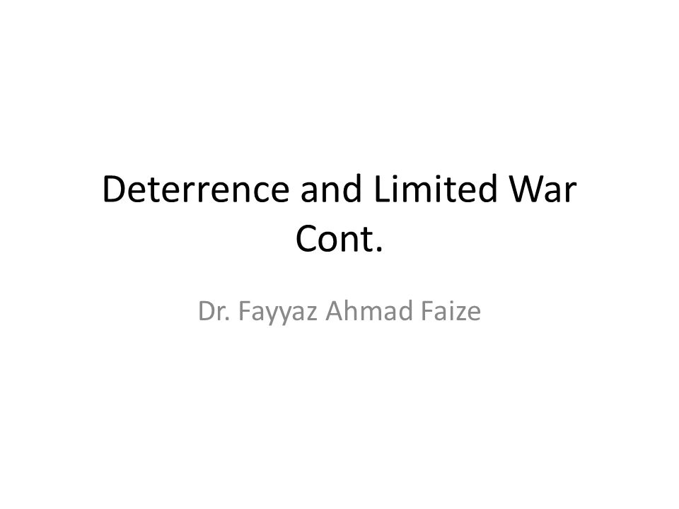 Deterrence and Limited War Cont. Dr. Fayyaz Ahmad Faize