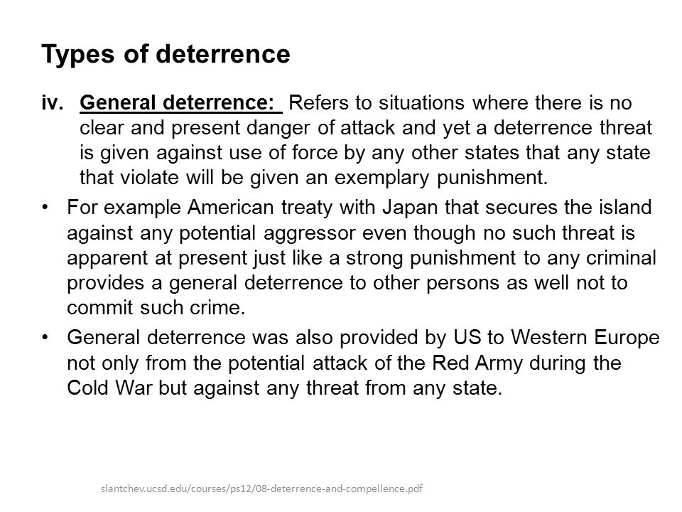 Types of deterrence iv.General deterrence: Refers to situations where there is no clear and present danger of attack and yet a deterrence threat is given against use of force by any other states that any state that violate will be given an exemplary punishment.