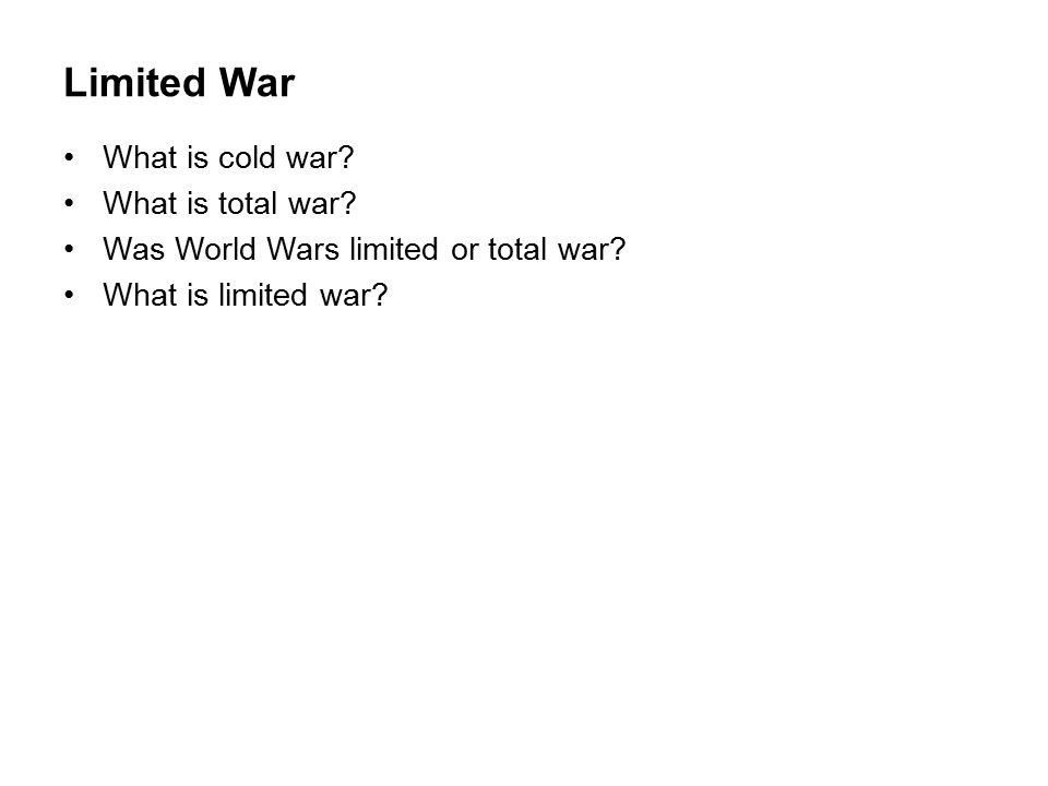 Limited War What is cold war. What is total war. Was World Wars limited or total war.