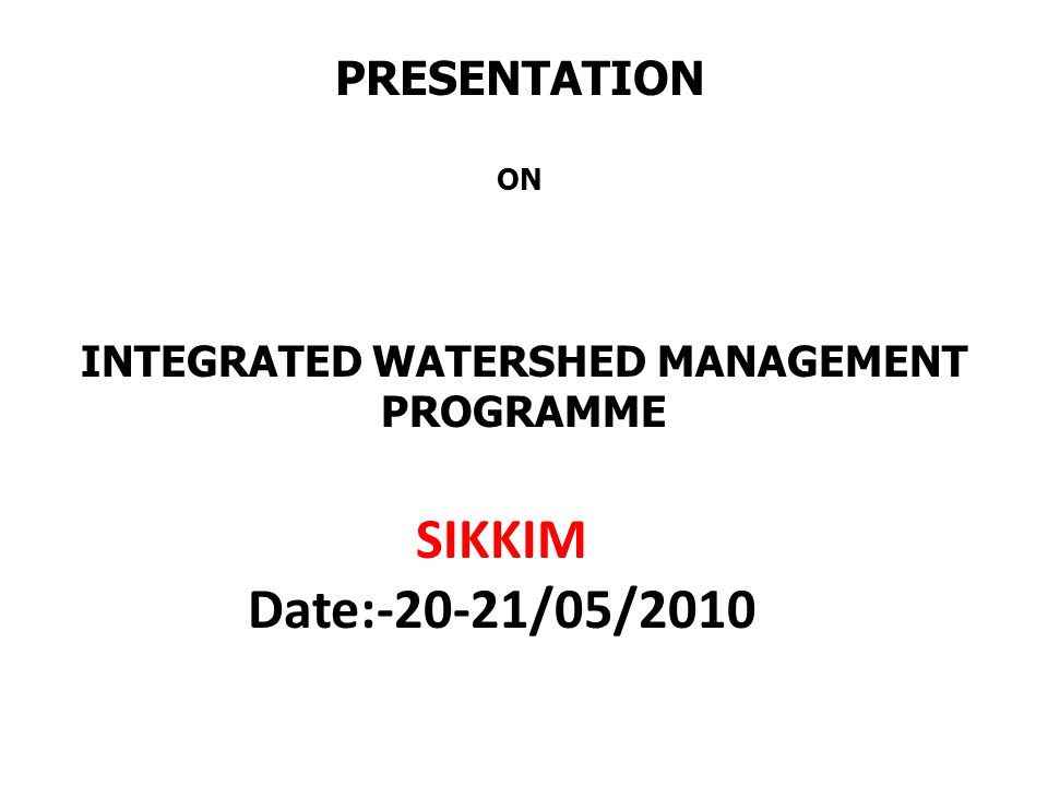 PRESENTATION ON INTEGRATED WATERSHED MANAGEMENT PROGRAMME SIKKIM Date:-20-21/05/2010