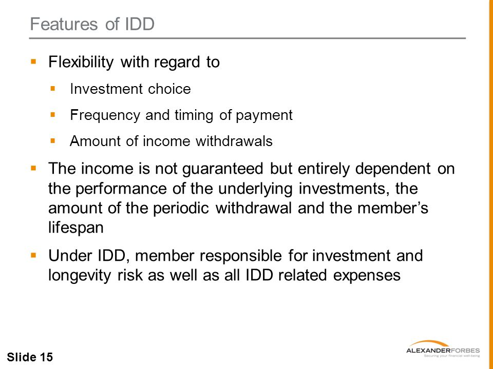 Slide 15  Flexibility with regard to  Investment choice  Frequency and timing of payment  Amount of income withdrawals  The income is not guaranteed but entirely dependent on the performance of the underlying investments, the amount of the periodic withdrawal and the member's lifespan  Under IDD, member responsible for investment and longevity risk as well as all IDD related expenses Features of IDD