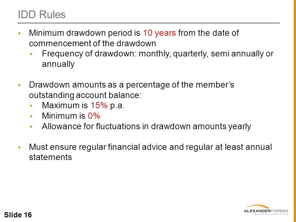 Slide 16  Minimum drawdown period is 10 years from the date of commencement of the drawdown  Frequency of drawdown: monthly, quarterly, semi annually or annually  Drawdown amounts as a percentage of the member's outstanding account balance:  Maximum is 15% p.a.