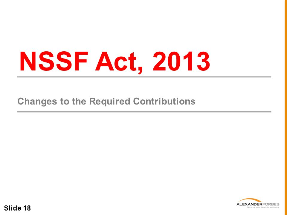 Slide 18 NSSF Act, 2013 Changes to the Required Contributions