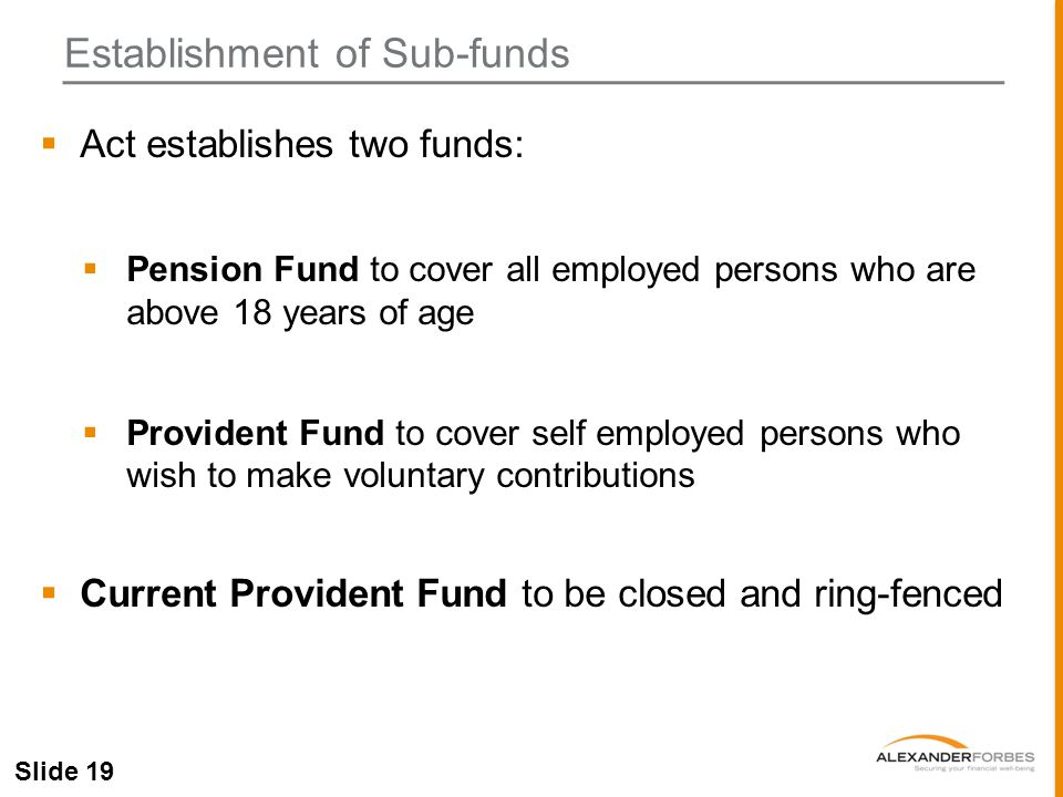 Slide 19  Act establishes two funds:  Pension Fund to cover all employed persons who are above 18 years of age  Provident Fund to cover self employed persons who wish to make voluntary contributions  Current Provident Fund to be closed and ring-fenced Establishment of Sub-funds