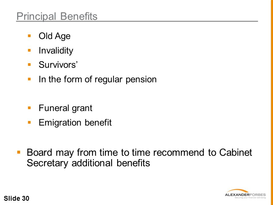 Slide 30  Old Age  Invalidity  Survivors'  In the form of regular pension  Funeral grant  Emigration benefit  Board may from time to time recommend to Cabinet Secretary additional benefits Principal Benefits