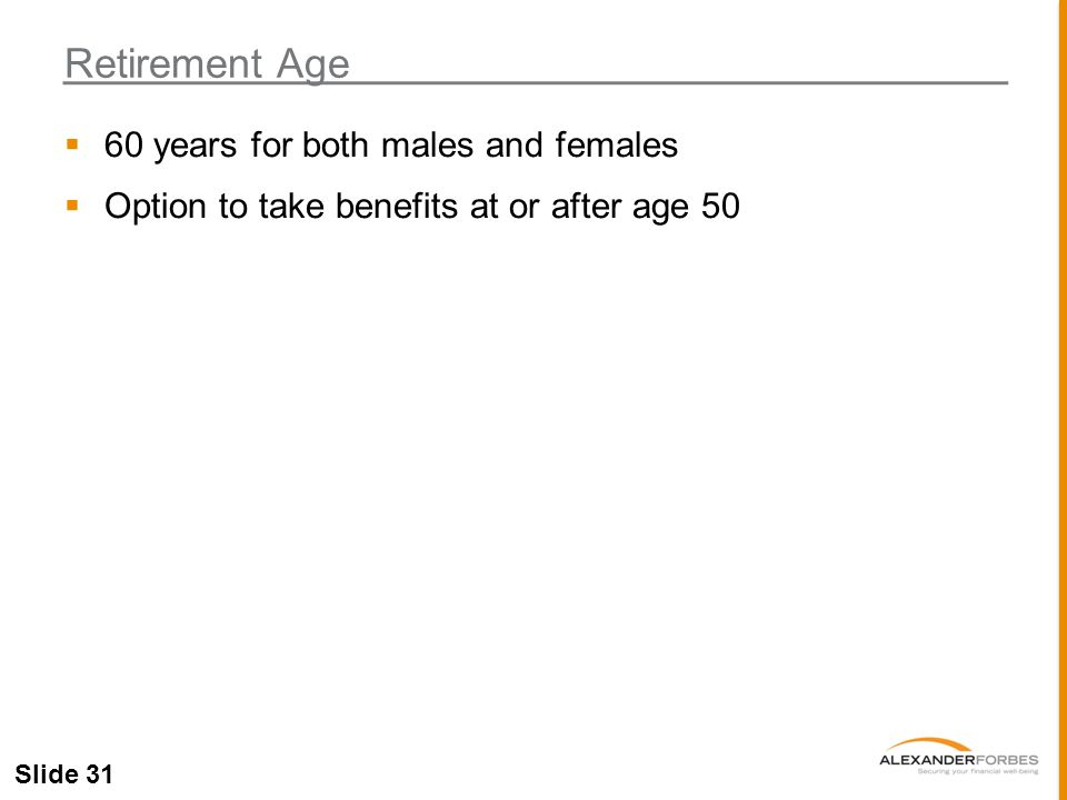 Slide 31  60 years for both males and females  Option to take benefits at or after age 50 Retirement Age