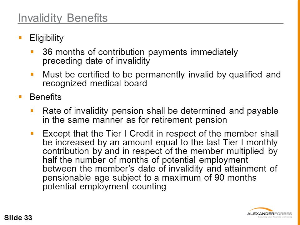 Slide 33  Eligibility  36 months of contribution payments immediately preceding date of invalidity  Must be certified to be permanently invalid by qualified and recognized medical board  Benefits  R ate of invalidity pension shall be determined and payable in the same manner as for retirement pension  Except that the Tier I Credit in respect of the member shall be increased by an amount equal to the last Tier I monthly contribution by and in respect of the member multiplied by half the number of months of potential employment between the member's date of invalidity and attainment of pensionable age subject to a maximum of 90 months potential employment counting Invalidity Benefits