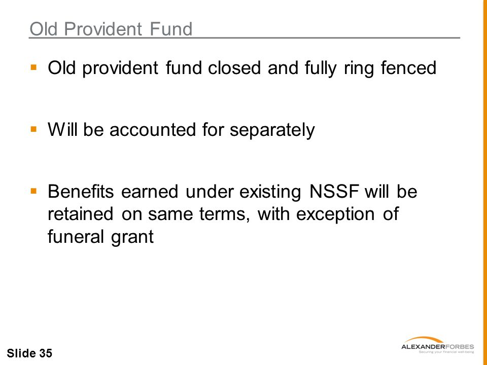 Slide 35  Old provident fund closed and fully ring fenced  Will be accounted for separately  Benefits earned under existing NSSF will be retained on same terms, with exception of funeral grant Old Provident Fund