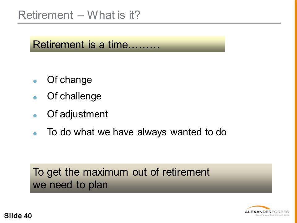 Slide 40 Retirement – What is it.