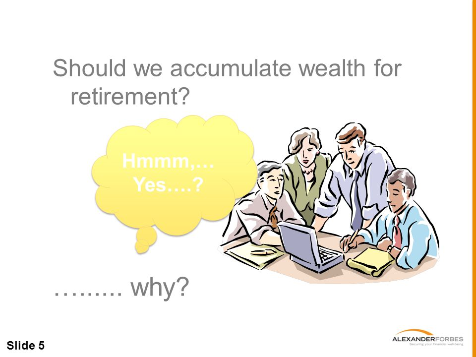 Slide 5 Should we accumulate wealth for retirement …...... why Hmmm,… Yes….