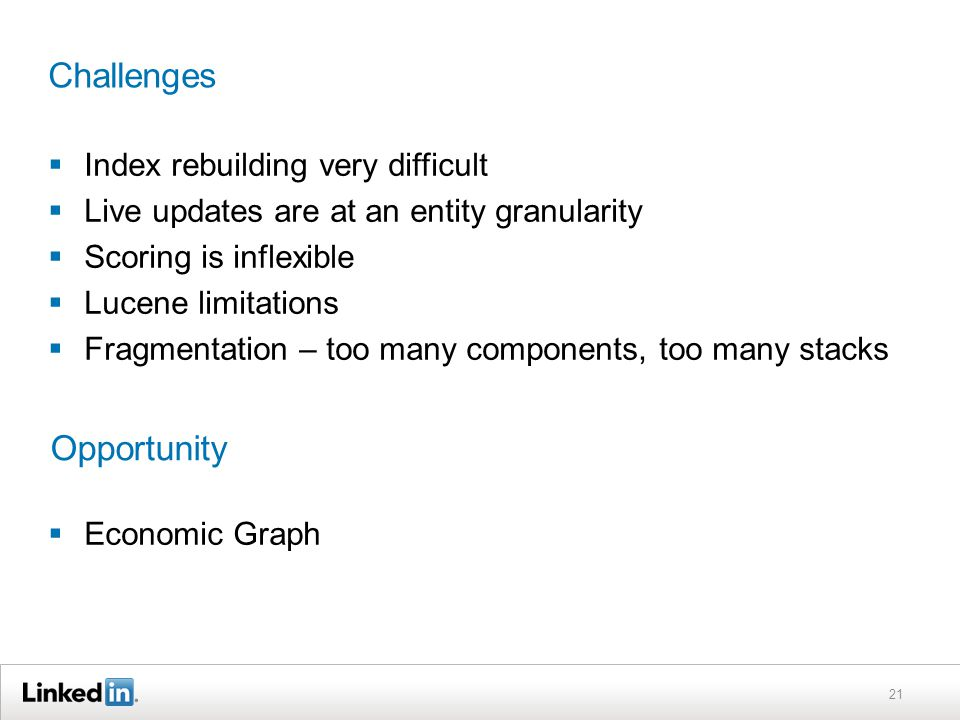 Challenges  Index rebuilding very difficult  Live updates are at an entity granularity  Scoring is inflexible  Lucene limitations  Fragmentation – too many components, too many stacks  Economic Graph 21 Opportunity