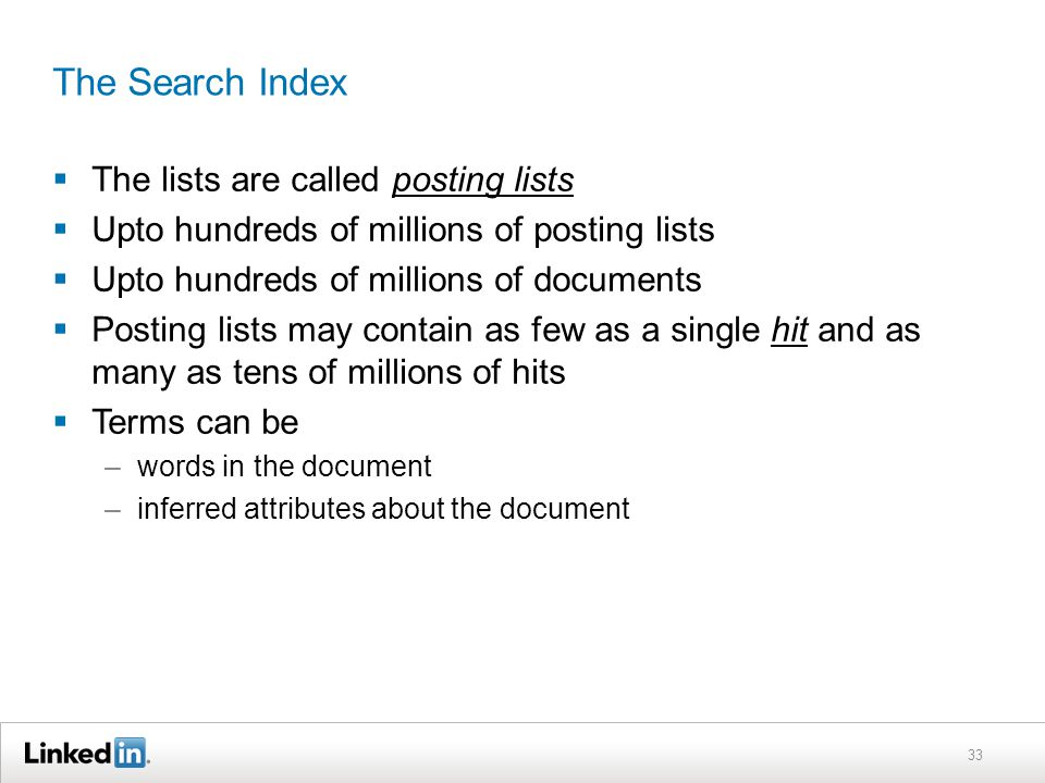 The Search Index  The lists are called posting lists  Upto hundreds of millions of posting lists  Upto hundreds of millions of documents  Posting lists may contain as few as a single hit and as many as tens of millions of hits  Terms can be –words in the document –inferred attributes about the document 33