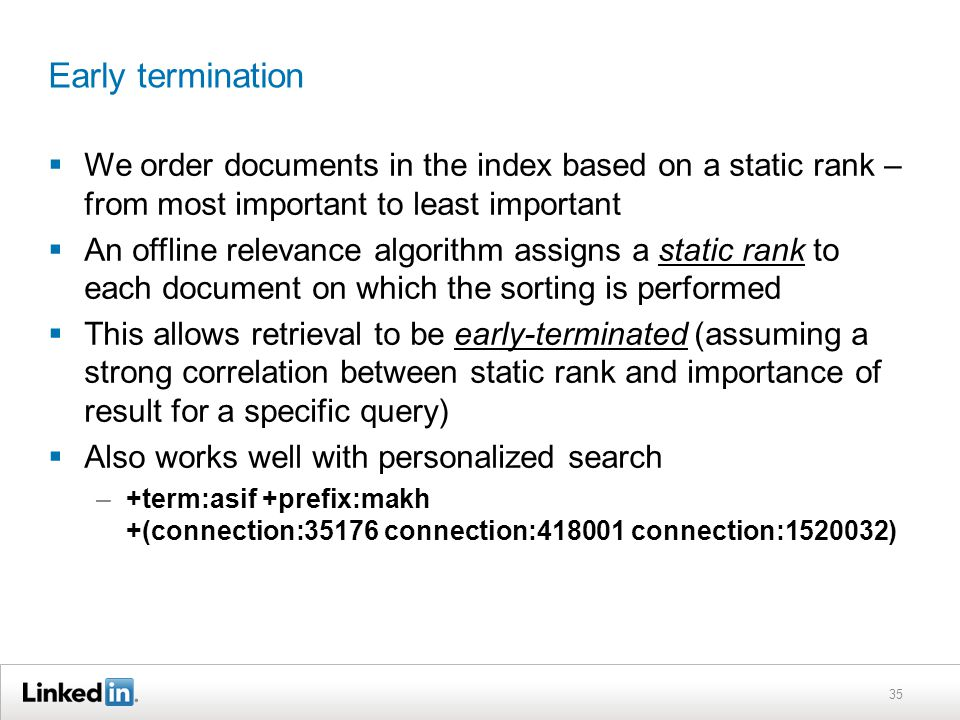 Early termination  We order documents in the index based on a static rank – from most important to least important  An offline relevance algorithm assigns a static rank to each document on which the sorting is performed  This allows retrieval to be early-terminated (assuming a strong correlation between static rank and importance of result for a specific query)  Also works well with personalized search –+term:asif +prefix:makh +(connection:35176 connection:418001 connection:1520032) 35