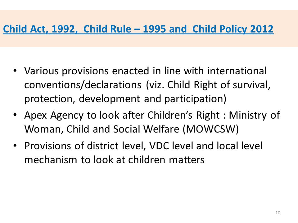 Child Act, 1992, Child Rule – 1995 and Child Policy 2012 Various provisions enacted in line with international conventions/declarations (viz. Child Ri