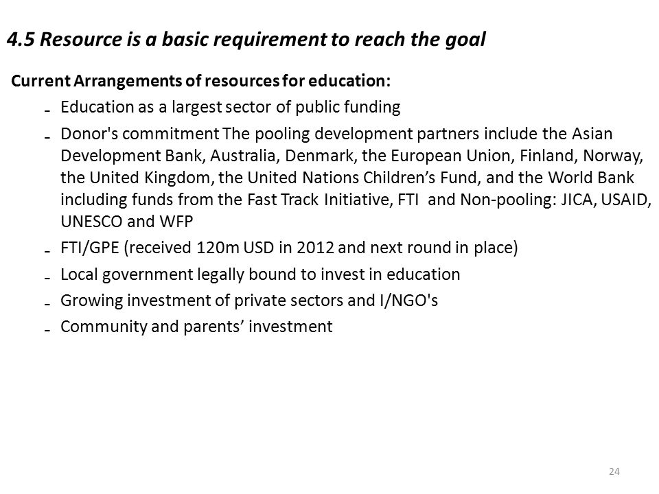 4.5 Resource is a basic requirement to reach the goal Current Arrangements of resources for education: ₋Education as a largest sector of public fundin