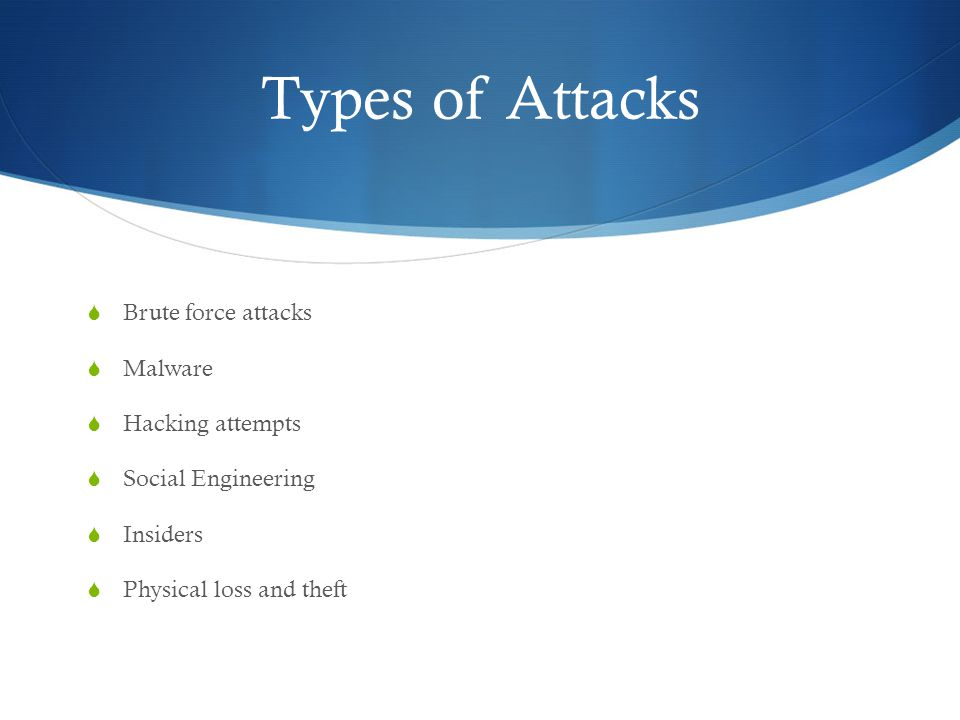 Types of Attacks  Brute force attacks  Malware  Hacking attempts  Social Engineering  Insiders  Physical loss and theft