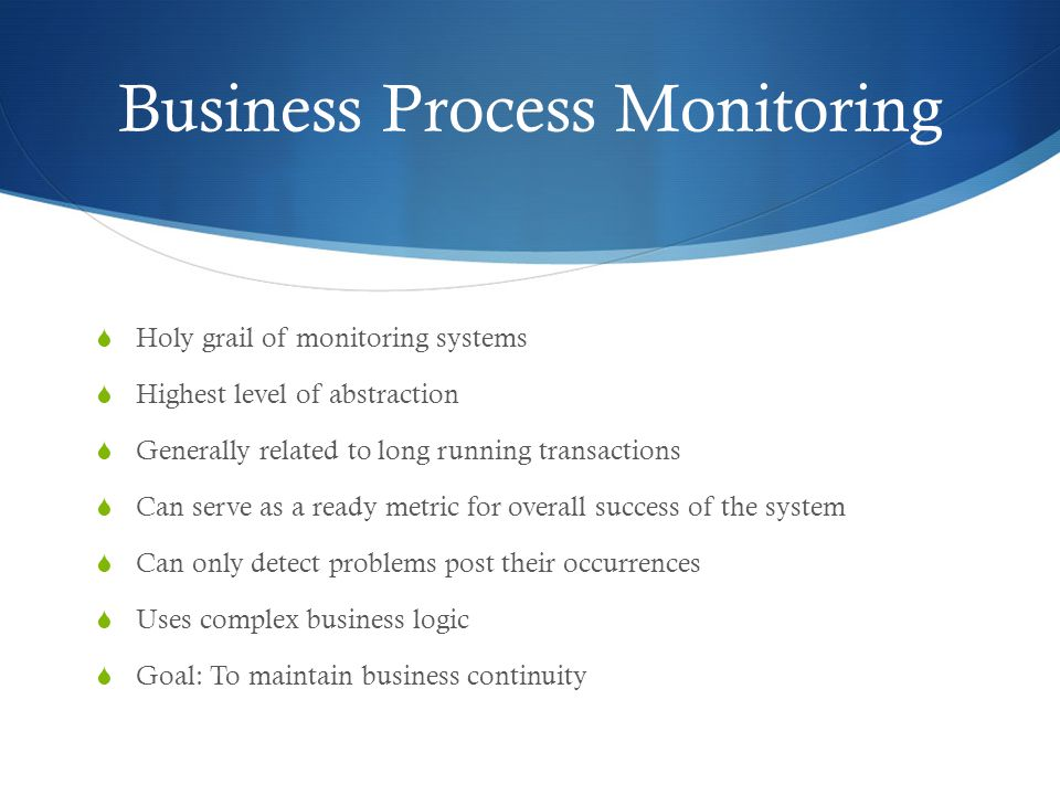 Business Process Monitoring  Holy grail of monitoring systems  Highest level of abstraction  Generally related to long running transactions  Can serve as a ready metric for overall success of the system  Can only detect problems post their occurrences  Uses complex business logic  Goal: To maintain business continuity